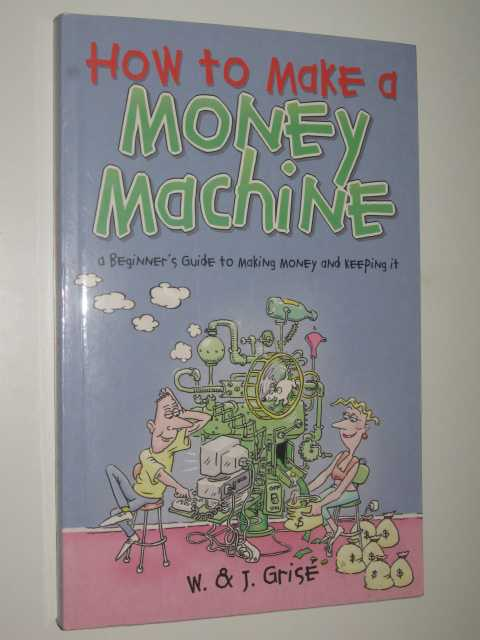 Image for How to Make a Money Machine : A Beginner's Guide to Making and Keeping Money