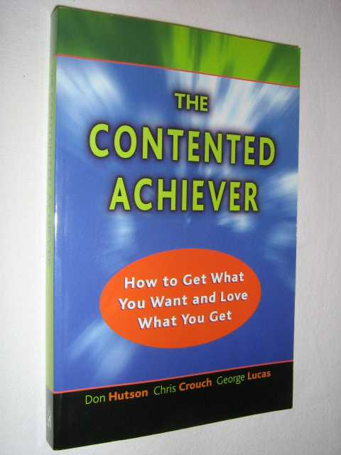Image for The Contented Achiever : How to Get What You Want and Love What You Get