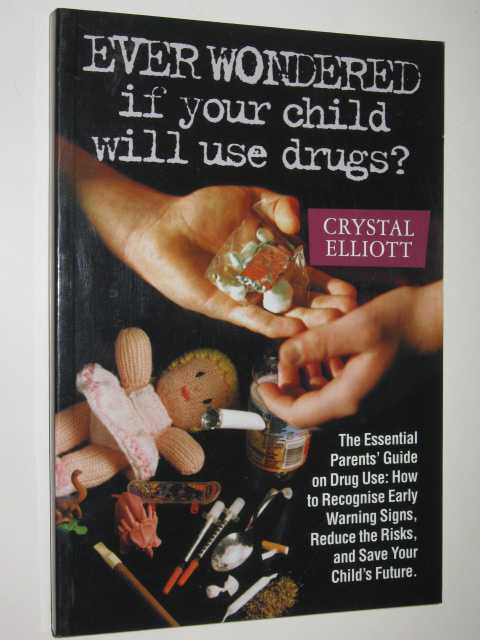 Image for Ever Wondered If Your Child Will Use Drugs : The Essential Parents' Guide on Drug Use How to Recognise Early Warning Signs, Reduce the Risks, and Save Your Child's Future