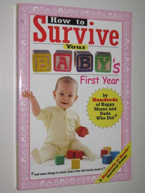 Image for How To Survive Your Baby's First Year : By Hundreds Of Happy Parents Who Did; And Some Things To Avoid, From A Few Who Barely Made It