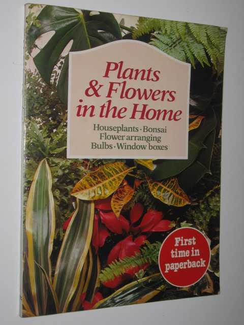 Image for Plants & Flowers In The Home : Houseplants, Bonsai, Flower Arranging, Bulbs & Window Boxes.
