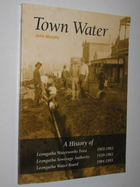 Image for Town Water : a history of Leongatha Waterworks Trust 1905-1983 : Leongatha Sewerage Authority 1939-1983 : Leongatha Water Board 1984-1993