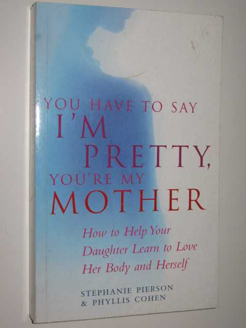Image for You Have To Say I'm Pretty, You're My Mother : How To Help Your Daughter Learn to Love Her Bodies and Herself