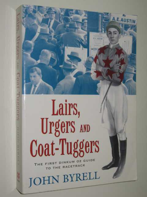 Image for Lairs, Urgers and Coat Tuggers : The First Dinkum Oz Guide To The Racetrack