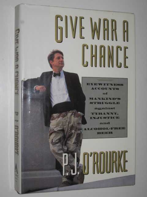 Image for Give War a Chance : Eyewitness Accounts of Mankind's Struggle Against Tyranny, Injustice, and Alcohol-Free Beer