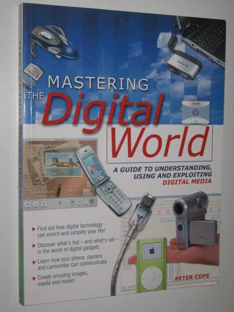 Image for Mastering the Digital World : A Guide to Understanding, Using and Exploiting Digital Media